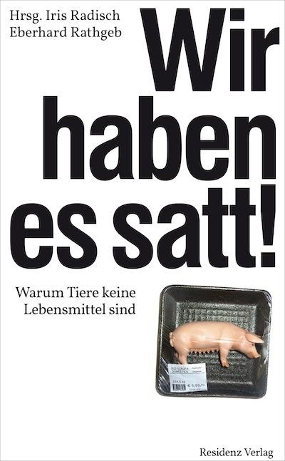 Iris Radisch und Eberhadrd Rathgeb Wir haben es satt!: Warum Tiere keine Lebensmittel sind
