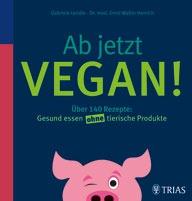 Gabriele Lendle und Ernst Walter Henrich Ab jetzt vegan!: Über 140 Rezepte: Gesund essen ohne tierische Produkte