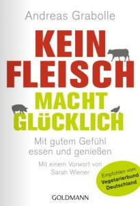 Andreas Gabolle Kein Fleisch macht glücklich: Mit gutem Gefühl essen und genießen